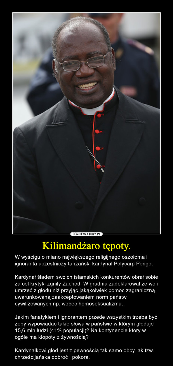 Kilimandżaro tępoty. – W wyścigu o miano największego religijnego oszołoma i ignoranta uczestniczy tanzański kardynał Polycarp Pengo. Kardynał śladem swoich islamskich konkurentów obrał sobie za cel krytyki zgniły Zachód. W grudniu zadeklarował że woli umrzeć z głodu niż przyjąć jakąkolwiek pomoc zagraniczną uwarunkowaną zaakceptowaniem norm państw cywilizowanych np. wobec homoseksualizmu. Jakim fanatykiem i ignorantem przede wszystkim trzeba być żeby wypowiadać takie słowa w państwie w którym głoduje 15,6 mln ludzi (41% populacji)? Na kontynencie który w ogóle ma kłopoty z żywnością? Kardynałkowi głód jest z pewnością tak samo obcy jak tzw. chrześcijańska dobroć i pokora.