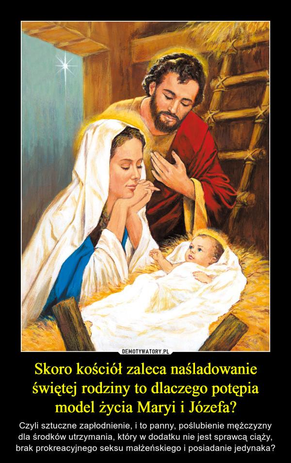 Skoro kościół zaleca naśladowanie świętej rodziny to dlaczego potępia model życia Maryi i Józefa? – Czyli sztuczne zapłodnienie, i to panny, poślubienie mężczyzny dla środków utrzymania, który w dodatku nie jest sprawcą ciąży, brak prokreacyjnego seksu małżeńskiego i posiadanie jedynaka?