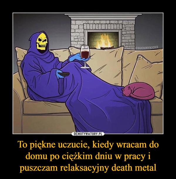 To piękne uczucie, kiedy wracam do domu po ciężkim dniu w pracy i puszczam relaksacyjny death metal –