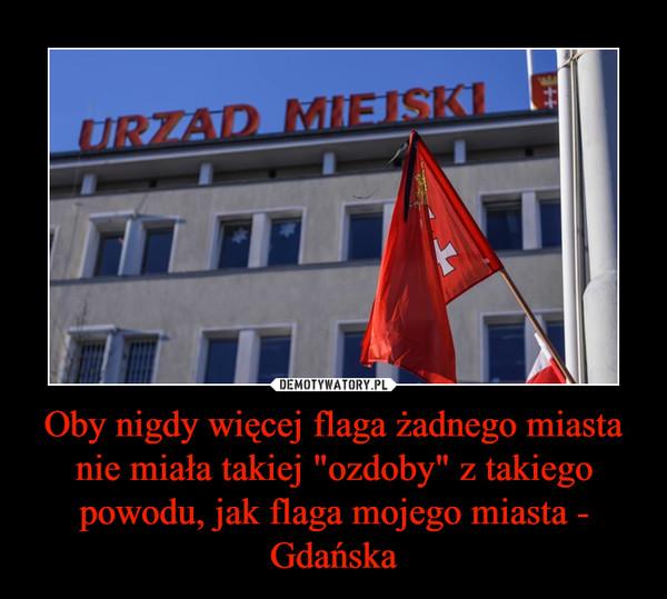 """Oby nigdy więcej flaga żadnego miasta nie miała takiej """"ozdoby"""" z takiego powodu, jak flaga mojego miasta - Gdańska –"""