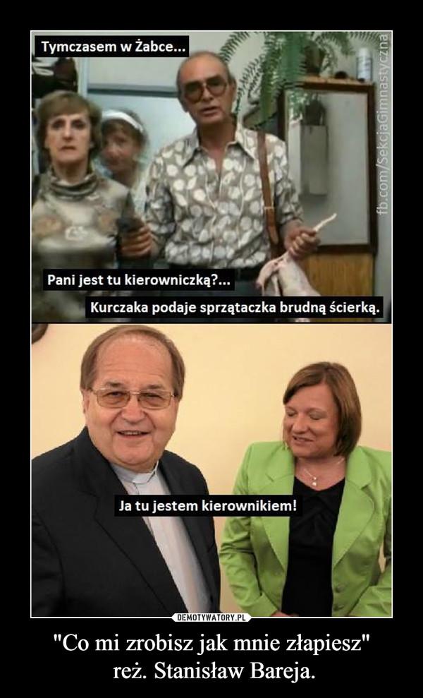 """""""Co mi zrobisz jak mnie złapiesz"""" reż. Stanisław Bareja. –"""