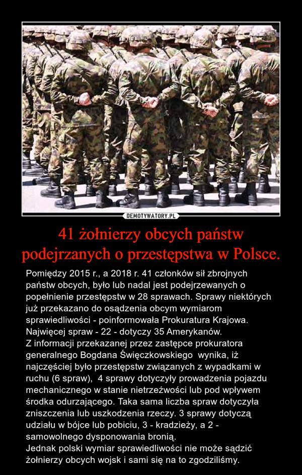 41 żołnierzy obcych państw podejrzanych o przestępstwa w Polsce. – Pomiędzy 2015 r., a 2018 r. 41 członków sił zbrojnych państw obcych, było lub nadal jest podejrzewanych o popełnienie przestępstw w 28 sprawach. Sprawy niektórych już przekazano do osądzenia obcym wymiarom sprawiedliwości - poinformowała Prokuratura Krajowa. Najwięcej spraw - 22 - dotyczy 35 Amerykanów.Z informacji przekazanej przez zastępce prokuratora generalnego Bogdana Święczkowskiego  wynika, iż najczęściej było przestępstw związanych z wypadkami w ruchu (6 spraw),  4 sprawy dotyczyły prowadzenia pojazdu mechanicznego w stanie nietrzeźwości lub pod wpływem środka odurzającego. Taka sama liczba spraw dotyczyła zniszczenia lub uszkodzenia rzeczy. 3 sprawy dotyczą udziału w bójce lub pobiciu, 3 - kradzieży, a 2 - samowolnego dysponowania bronią.Jednak polski wymiar sprawiedliwości nie może sądzić żołnierzy obcych wojsk i sami się na to zgodziliśmy.