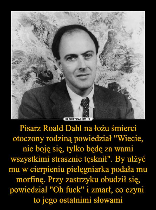 """Pisarz Roald Dahl na łożu śmierci otoczony rodziną powiedział """"Wiecie, nie boję się, tylko będę za wami wszystkimi strasznie tęsknił"""". By ulżyć mu w cierpieniu pielęgniarka podała mu morfinę. Przy zastrzyku obudził się, powiedział """"Oh fuck"""" i zmarł, co czyni to jego ostatnimi słowami –"""