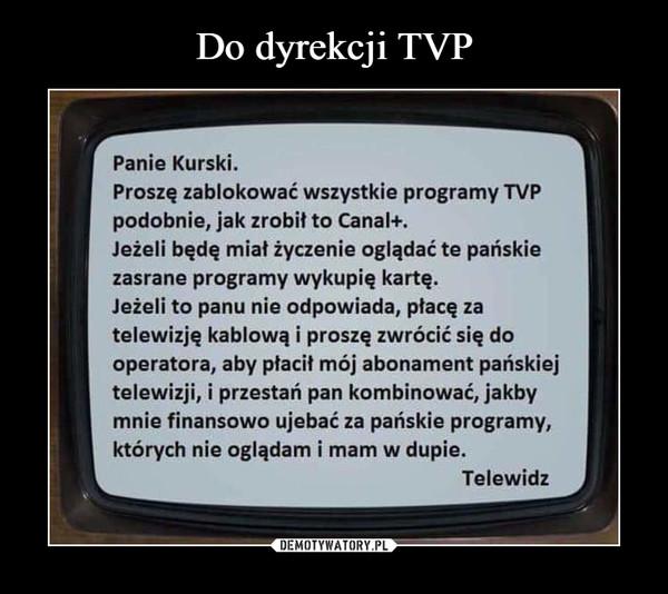 –  Panie Kurski.Proszę zablokować wszystkie programy TVPpodobnie, jak zrobit to Canal+.Jeżeli będę miał życzenie oglądać te pańskiezasrane programy wykupię kartę.Jeżeli to panu nie odpowiada, placę zatelewizję kablową i proszę zwrócić się dooperatora, aby płacit mój abonament pańskiejtelewizji, i przestań pan kombinować, jakbymnie finansowo ujebać za pańskie programy,których nie oglądam i mam w dupie.Telewidz
