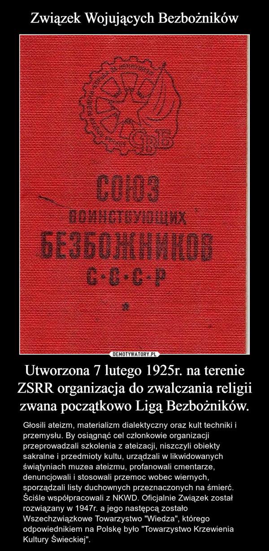 """Utworzona 7 lutego 1925r. na terenie ZSRR organizacja do zwalczania religii zwana początkowo Ligą Bezbożników. – Głosili ateizm, materializm dialektyczny oraz kult techniki i przemysłu. By osiągnąć cel członkowie organizacji przeprowadzali szkolenia z ateizacji, niszczyli obiekty sakralne i przedmioty kultu, urządzali w likwidowanych świątyniach muzea ateizmu, profanowali cmentarze, denuncjowali i stosowali przemoc wobec wiernych, sporządzali listy duchownych przeznaczonych na śmierć. Ściśle współpracowali z NKWD. Oficjalnie Związek został rozwiązany w 1947r. a jego następcą zostało Wszechzwiązkowe Towarzystwo """"Wiedza"""", którego odpowiednikiem na Polskę było """"Towarzystwo Krzewienia Kultury Świeckiej""""."""