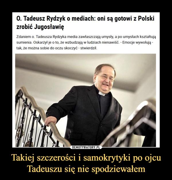 Takiej szczerości i samokrytyki po ojcu Tadeuszu się nie spodziewałem –  O. Tadeusz Rydzyk o mediach: oni są gotowi z Polski zrobić JugosławięZdaniem o. Tadeusza Rydzyka media zawłaszczają umysły, a po umysłach kształtują sumienia. Oskarżył je o to, że wzbudzają w ludziach nienawiść. - Emocje wywołują - tak, że można sobie do oczu skoczyć - stwierdził.