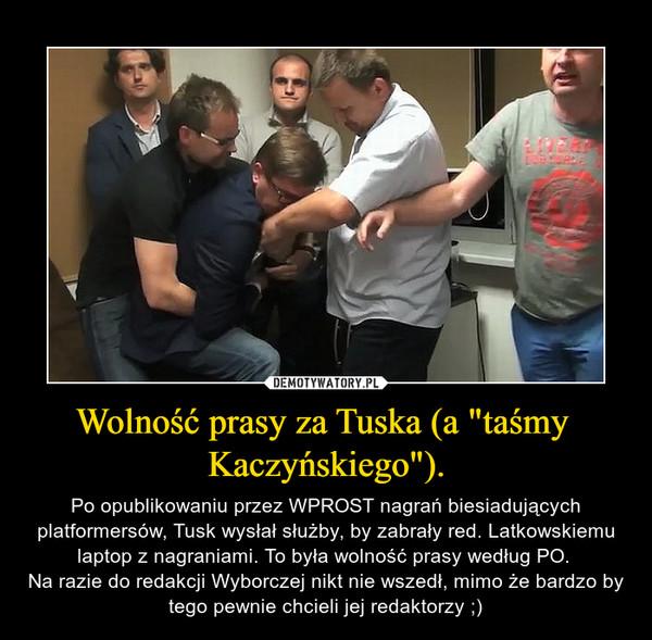 """Wolność prasy za Tuska (a """"taśmy Kaczyńskiego""""). – Po opublikowaniu przez WPROST nagrań biesiadujących platformersów, Tusk wysłał służby, by zabrały red. Latkowskiemu laptop z nagraniami. To była wolność prasy według PO. Na razie do redakcji Wyborczej nikt nie wszedł, mimo że bardzo by tego pewnie chcieli jej redaktorzy ;)"""