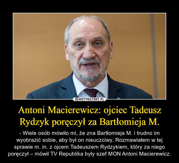 Antoni Macierewicz: ojciec Tadeusz Rydzyk poręczył za Bartłomieja M. – - Wiele osób mówiło mi, że zna Bartłomieja M. i trudno im wyobrazić sobie, aby był on nieuczciwy. Rozmawiałem w tej sprawie m. in. z ojcem Tadeuszem Rydzykiem, który za niego poręczył – mówił TV Republika były szef MON Antoni Macierewicz.