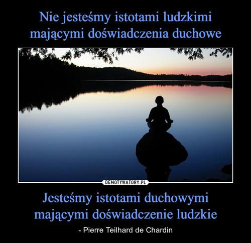 Nie jesteśmy istotami ludzkimi mającymi doświadczenia duchowe Jesteśmy istotami duchowymi mającymi doświadczenie ludzkie