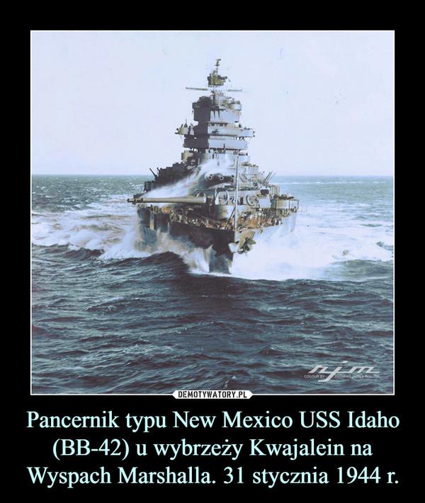 Pancernik typu New Mexico USS Idaho (BB-42) u wybrzeży Kwajalein na Wyspach Marshalla. 31 stycznia 1944 r. –