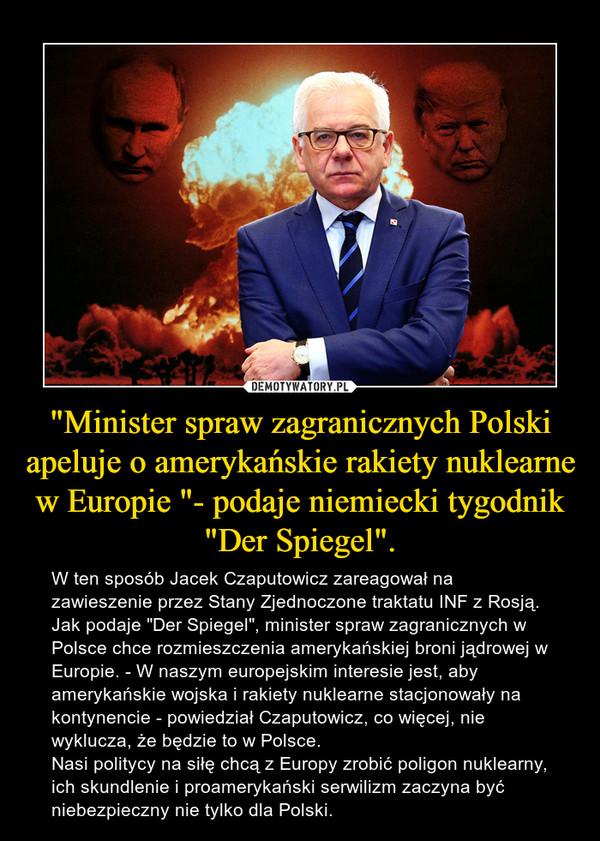 """""""Minister spraw zagranicznych Polski apeluje o amerykańskie rakiety nuklearne w Europie """"- podaje niemiecki tygodnik """"Der Spiegel"""". – W ten sposób Jacek Czaputowicz zareagował na zawieszenie przez Stany Zjednoczone traktatu INF z Rosją. Jak podaje """"Der Spiegel"""", minister spraw zagranicznych w Polsce chce rozmieszczenia amerykańskiej broni jądrowej w Europie. - W naszym europejskim interesie jest, aby amerykańskie wojska i rakiety nuklearne stacjonowały na kontynencie - powiedział Czaputowicz, co więcej, nie wyklucza, że będzie to w Polsce.Nasi politycy na siłę chcą z Europy zrobić poligon nuklearny, ich skundlenie i proamerykański serwilizm zaczyna być niebezpieczny nie tylko dla Polski."""