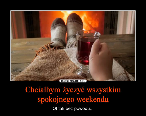 Chciałbym życzyć wszystkim spokojnego weekendu – Ot tak bez powodu...
