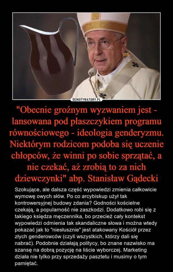 """""""Obecnie groźnym wyzwaniem jest - lansowana pod płaszczykiem programu równościowego - ideologia genderyzmu. Niektórym rodzicom podoba się uczenie chłopców, że winni po sobie sprzątać, a nie czekać, aż zrobią to za nich dziewczynki"""" abp. Stanisław Gądecki – Szokujące, ale dalsza część wypowiedzi zmienia całkowicie wymowę owych słów. Po co arcybiskup użył tak kontrowersyjnej budowy zdania? Godności kościelne czekają, a popularność nie zaszkodzi. Dodatkowo robi się z takiego księdza męczennika, bo przecież cały kontekst wypowiedzi odmienia tak skandaliczne słowa i można wtedy pokazać jak to """"niesłusznie"""" jest atakowany Kościół przez złych genderowców (czyli wszystkich, którzy dali się nabrać). Podobnie działają politycy, bo znane nazwisko ma szansę na dobrą pozycję na liście wyborczej. Marketing działa nie tylko przy sprzedaży pasztetu i musimy o tym pamiętać."""