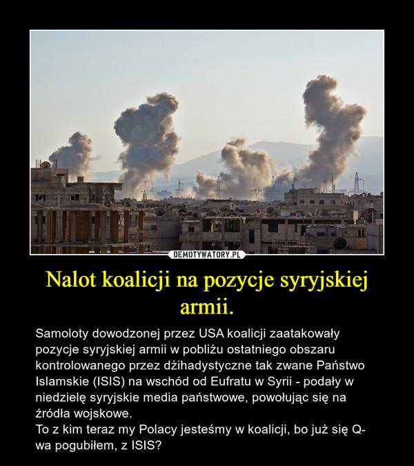 Nalot koalicji na pozycje syryjskiej armii. – Samoloty dowodzonej przez USA koalicji zaatakowały pozycje syryjskiej armii w pobliżu ostatniego obszaru kontrolowanego przez dżihadystyczne tak zwane Państwo Islamskie (ISIS) na wschód od Eufratu w Syrii - podały w niedzielę syryjskie media państwowe, powołując się na źródła wojskowe.To z kim teraz my Polacy jesteśmy w koalicji, bo już się Q- wa pogubiłem, z ISIS?