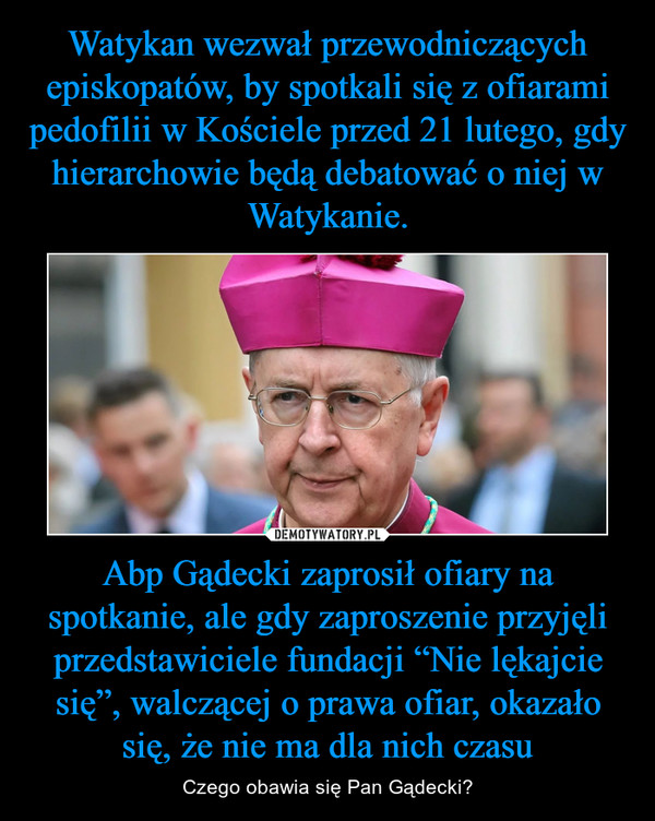 """Abp Gądecki zaprosił ofiary na spotkanie, ale gdy zaproszenie przyjęli przedstawiciele fundacji """"Nie lękajcie się"""", walczącej o prawa ofiar, okazało się, że nie ma dla nich czasu – Czego obawia się Pan Gądecki?"""