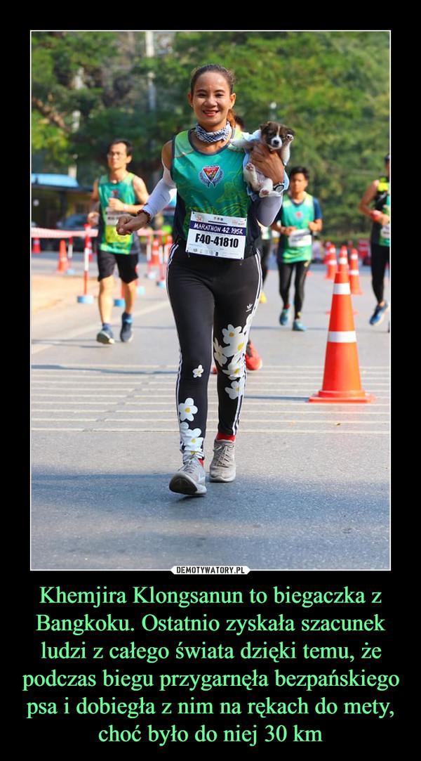 Khemjira Klongsanun to biegaczka z Bangkoku. Ostatnio zyskała szacunek ludzi z całego świata dzięki temu, że podczas biegu przygarnęła bezpańskiego psa i dobiegła z nim na rękach do mety, choć było do niej 30 km –