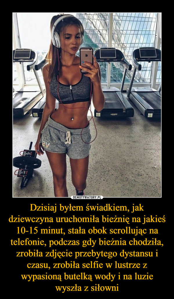 Dzisiaj byłem świadkiem, jak dziewczyna uruchomiła bieżnię na jakieś 10-15 minut, stała obok scrollując na telefonie, podczas gdy bieżnia chodziła, zrobiła zdjęcie przebytego dystansu i czasu, zrobiła selfie w lustrze z wypasioną butelką wody i na luzie wyszła z siłowni –