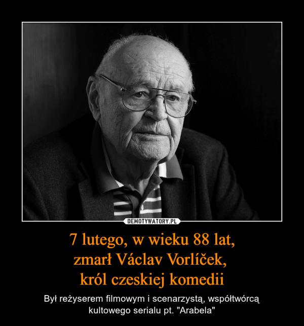 """7 lutego, w wieku 88 lat,zmarł Václav Vorlíček, król czeskiej komedii – Był reżyserem filmowym i scenarzystą, współtwórcąkultowego serialu pt. """"Arabela"""""""
