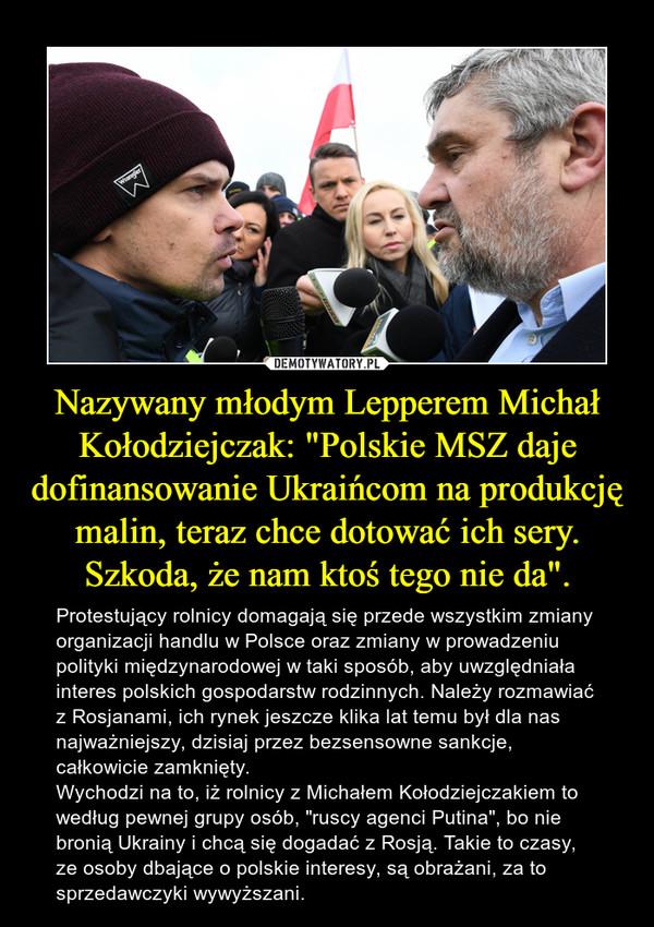 """Nazywany młodym Lepperem Michał Kołodziejczak: """"Polskie MSZ daje dofinansowanie Ukraińcom na produkcję malin, teraz chce dotować ich sery. Szkoda, że nam ktoś tego nie da"""". – Protestujący rolnicy domagają się przede wszystkim zmiany organizacji handlu w Polsce oraz zmiany w prowadzeniu polityki międzynarodowej w taki sposób, aby uwzględniała interes polskich gospodarstw rodzinnych. Należy rozmawiać z Rosjanami, ich rynek jeszcze klika lat temu był dla nas najważniejszy, dzisiaj przez bezsensowne sankcje, całkowicie zamknięty.Wychodzi na to, iż rolnicy z Michałem Kołodziejczakiem to według pewnej grupy osób, """"ruscy agenci Putina"""", bo nie bronią Ukrainy i chcą się dogadać z Rosją. Takie to czasy, ze osoby dbające o polskie interesy, są obrażani, za to sprzedawczyki wywyższani."""