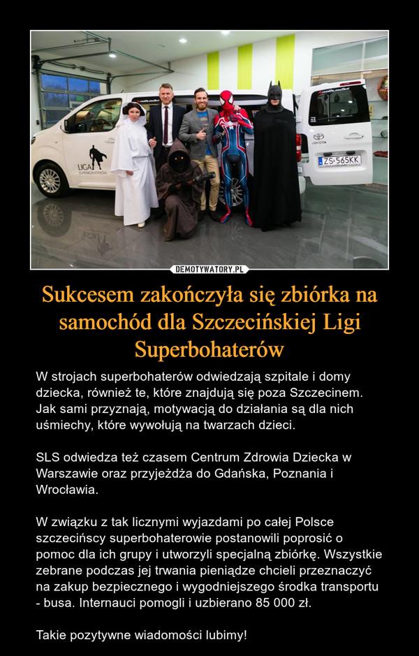 Sukcesem zakończyła się zbiórka na samochód dla Szczecińskiej Ligi Superbohaterów – W strojach superbohaterów odwiedzają szpitale i domy dziecka, również te, które znajdują się poza Szczecinem. Jak sami przyznają, motywacją do działania są dla nich uśmiechy, które wywołują na twarzach dzieci.SLS odwiedza też czasem Centrum Zdrowia Dziecka w Warszawie oraz przyjeżdża do Gdańska, Poznania i Wrocławia.W związku z tak licznymi wyjazdami po całej Polsce szczecińscy superbohaterowie postanowili poprosić o pomoc dla ich grupy i utworzyli specjalną zbiórkę. Wszystkie zebrane podczas jej trwania pieniądze chcieli przeznaczyć na zakup bezpiecznego i wygodniejszego środka transportu - busa. Internauci pomogli i uzbierano 85 000 zł. Takie pozytywne wiadomości lubimy!