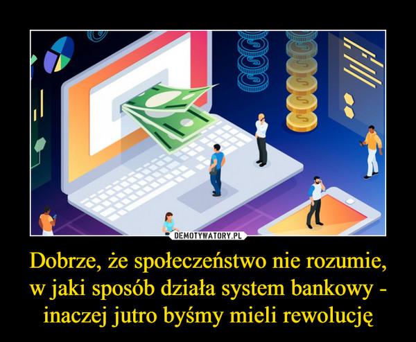 Dobrze, że społeczeństwo nie rozumie,w jaki sposób działa system bankowy - inaczej jutro byśmy mieli rewolucję –
