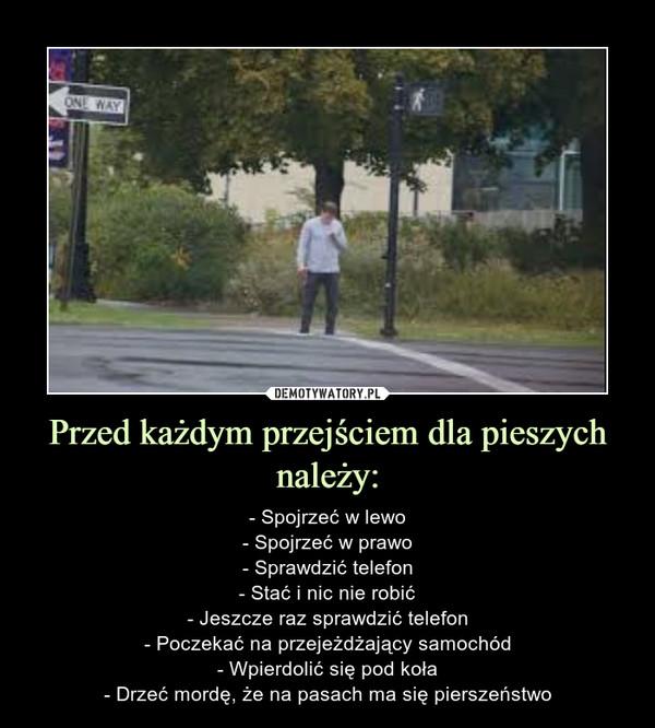 Przed każdym przejściem dla pieszych należy: – - Spojrzeć w lewo- Spojrzeć w prawo- Sprawdzić telefon- Stać i nic nie robić- Jeszcze raz sprawdzić telefon- Poczekać na przejeżdżający samochód- Wpierdolić się pod koła- Drzeć mordę, że na pasach ma się pierszeństwo