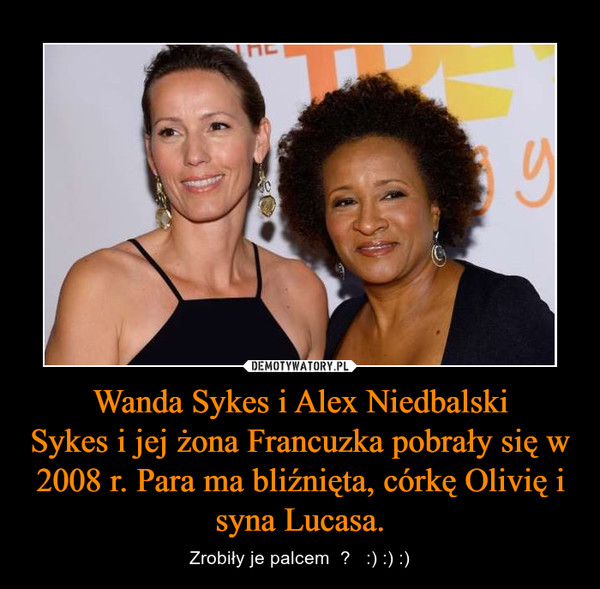 Wanda Sykes i Alex NiedbalskiSykes i jej żona Francuzka pobrały się w 2008 r. Para ma bliźnięta, córkę Olivię i syna Lucasa. – Zrobiły je palcem  ?   :) :) :)