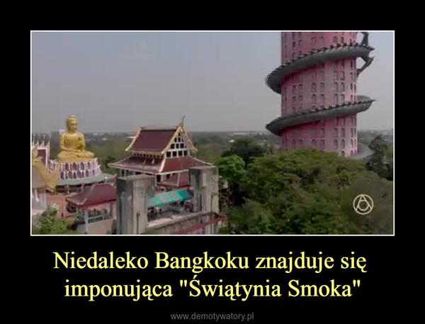 """Niedaleko Bangkoku znajduje się imponująca """"Świątynia Smoka"""" –"""