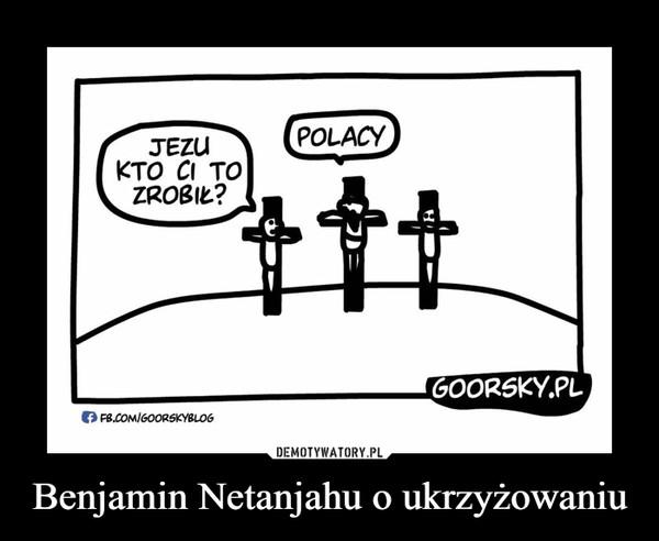 Benjamin Netanjahu o ukrzyżowaniu –