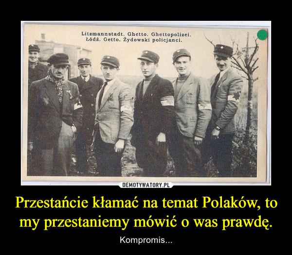 Przestańcie kłamać na temat Polaków, to my przestaniemy mówić o was prawdę. – Kompromis...