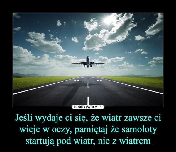 Jeśli wydaje ci się, że wiatr zawsze ci wieje w oczy, pamiętaj że samoloty startują pod wiatr, nie z wiatrem –