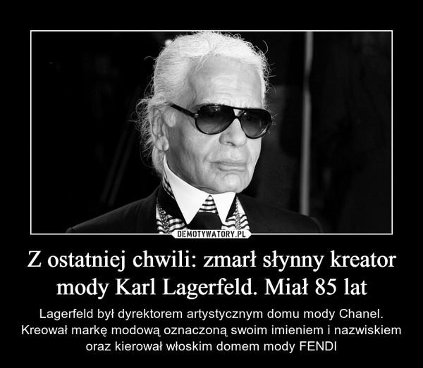 Z ostatniej chwili: zmarł słynny kreator mody Karl Lagerfeld. Miał 85 lat – Lagerfeld był dyrektorem artystycznym domu mody Chanel. Kreował markę modową oznaczoną swoim imieniem i nazwiskiem oraz kierował włoskim domem mody FENDI