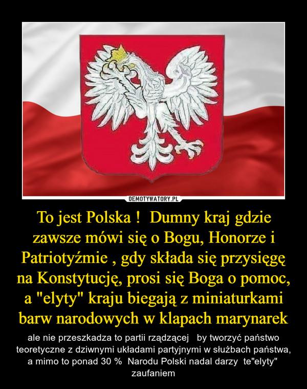 """To jest Polska !  Dumny kraj gdzie zawsze mówi się o Bogu, Honorze i Patriotyźmie , gdy składa się przysięgę na Konstytucję, prosi się Boga o pomoc, a """"elyty"""" kraju biegają z miniaturkami barw narodowych w klapach marynarek – ale nie przeszkadza to partii rządzącej   by tworzyć państwo teoretyczne z dziwnymi układami partyjnymi w służbach państwa, a mimo to ponad 30 %  Narodu Polski nadal darzy  te""""elyty""""  zaufaniem"""