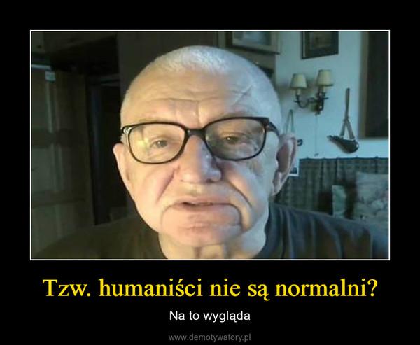 Tzw. humaniści nie są normalni? – Na to wygląda