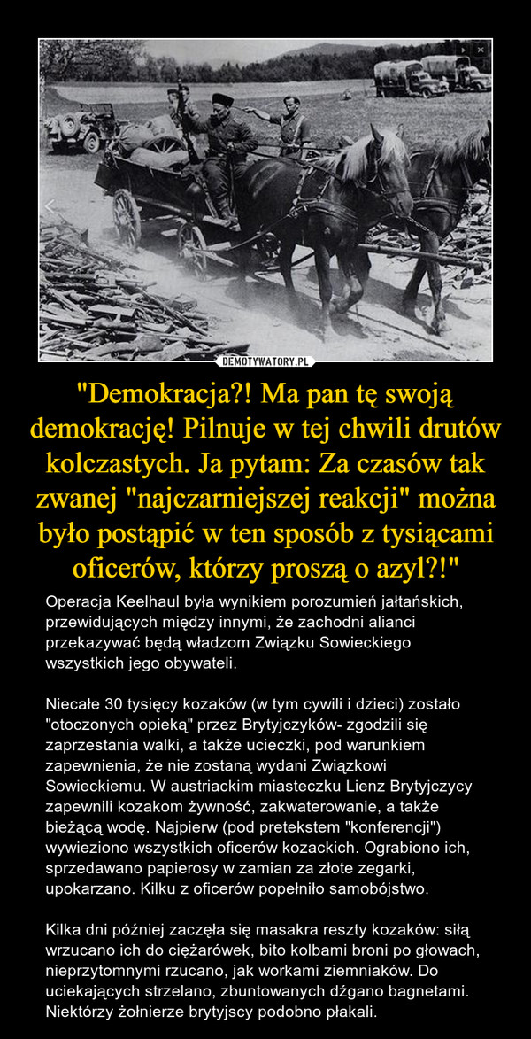 """""""Demokracja?! Ma pan tę swoją demokrację! Pilnuje w tej chwili drutów kolczastych. Ja pytam: Za czasów tak zwanej """"najczarniejszej reakcji"""" można było postąpić w ten sposób z tysiącami oficerów, którzy proszą o azyl?!"""" – Operacja Keelhaul była wynikiem porozumień jałtańskich, przewidujących między innymi, że zachodni alianci przekazywać będą władzom Związku Sowieckiego wszystkich jego obywateli.Niecałe 30 tysięcy kozaków (w tym cywili i dzieci) zostało """"otoczonych opieką"""" przez Brytyjczyków- zgodzili się zaprzestania walki, a także ucieczki, pod warunkiem zapewnienia, że nie zostaną wydani Związkowi Sowieckiemu. W austriackim miasteczku Lienz Brytyjczycy zapewnili kozakom żywność, zakwaterowanie, a także bieżącą wodę. Najpierw (pod pretekstem """"konferencji"""") wywieziono wszystkich oficerów kozackich. Ograbiono ich, sprzedawano papierosy w zamian za złote zegarki, upokarzano. Kilku z oficerów popełniło samobójstwo.Kilka dni później zaczęła się masakra reszty kozaków: siłą wrzucano ich do ciężarówek, bito kolbami broni po głowach, nieprzytomnymi rzucano, jak workami ziemniaków. Do uciekających strzelano, zbuntowanych dźgano bagnetami. Niektórzy żołnierze brytyjscy podobno płakali."""