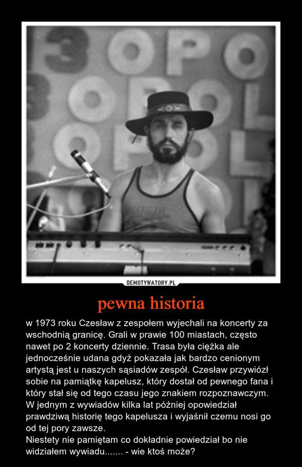 pewna historia – w 1973 roku Czesław z zespołem wyjechali na koncerty za wschodnią granicę. Grali w prawie 100 miastach, często nawet po 2 koncerty dziennie. Trasa była ciężka ale jednocześnie udana gdyż pokazała jak bardzo cenionym artystą jest u naszych sąsiadów zespół. Czesław przywiózł sobie na pamiątkę kapelusz, który dostał od pewnego fana i który stał się od tego czasu jego znakiem rozpoznawczym. W jednym z wywiadów kilka lat później opowiedział prawdziwą historię tego kapelusza i wyjaśnił czemu nosi go od tej pory zawsze. Niestety nie pamiętam co dokładnie powiedział bo nie widziałem wywiadu....... - wie ktoś może?
