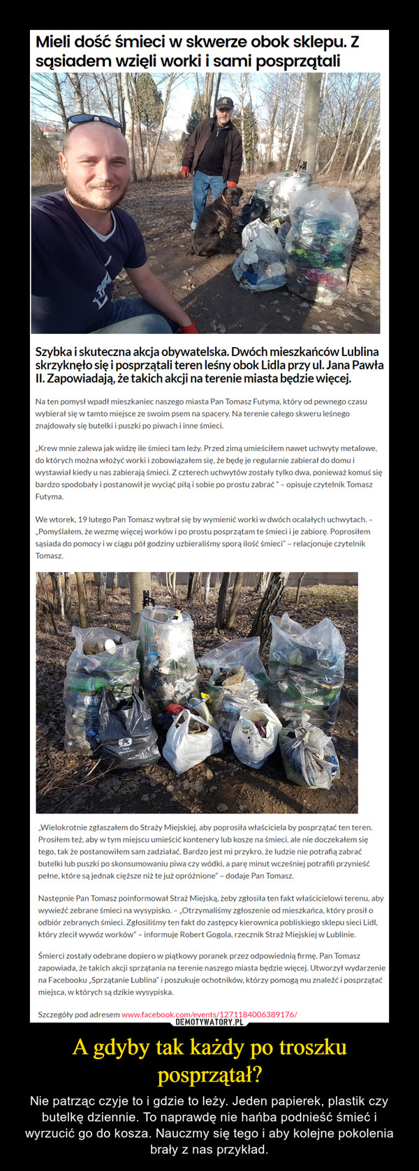 A gdyby tak każdy po troszku posprzątał? – Nie patrząc czyje to i gdzie to leży. Jeden papierek, plastik czy butelkę dziennie. To naprawdę nie hańba podnieść śmieć i wyrzucić go do kosza. Nauczmy się tego i aby kolejne pokolenia brały z nas przykład.