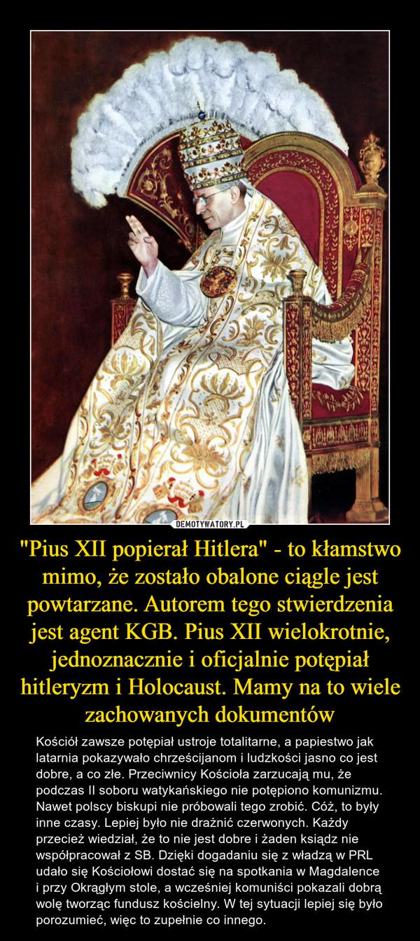 """""""Pius XII popierał Hitlera"""" - to kłamstwo mimo, że zostało obalone ciągle jest powtarzane. Autorem tego stwierdzenia jest agent KGB. Pius XII wielokrotnie, jednoznacznie i oficjalnie potępiał hitleryzm i Holocaust. Mamy na to wiele zachowanych dokumentów – Kościół zawsze potępiał ustroje totalitarne, a papiestwo jak latarnia pokazywało chrześcijanom i ludzkości jasno co jest dobre, a co złe. Przeciwnicy Kościoła zarzucają mu, że podczas II soboru watykańskiego nie potępiono komunizmu. Nawet polscy biskupi nie próbowali tego zrobić. Cóż, to były inne czasy. Lepiej było nie drażnić czerwonych. Każdy przecież wiedział, że to nie jest dobre i żaden ksiądz nie współpracował z SB. Dzięki dogadaniu się z władzą w PRL udało się Kościołowi dostać się na spotkania w Magdalence i przy Okrągłym stole, a wcześniej komuniści pokazali dobrą wolę tworząc fundusz kościelny. W tej sytuacji lepiej się było porozumieć, więc to zupełnie co innego."""