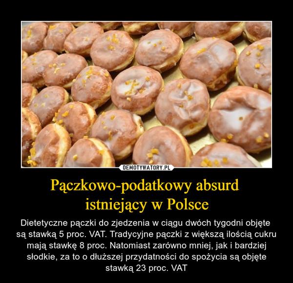 Pączkowo-podatkowy absurd istniejący w Polsce – Dietetyczne pączki do zjedzenia w ciągu dwóch tygodni objęte są stawką 5 proc. VAT. Tradycyjne pączki z większą ilością cukru mają stawkę 8 proc. Natomiast zarówno mniej, jak i bardziej słodkie, za to o dłuższej przydatności do spożycia są objęte stawką 23 proc. VAT