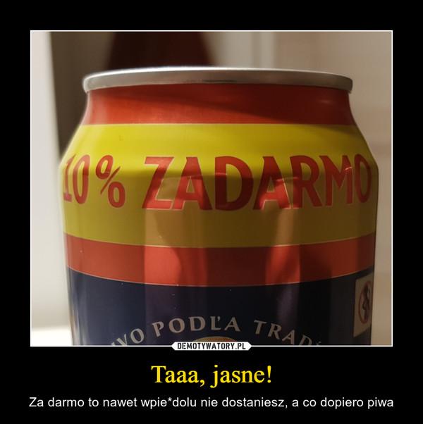 Taaa, jasne! – Za darmo to nawet wpie*dolu nie dostaniesz, a co dopiero piwa 10% ZADARMO