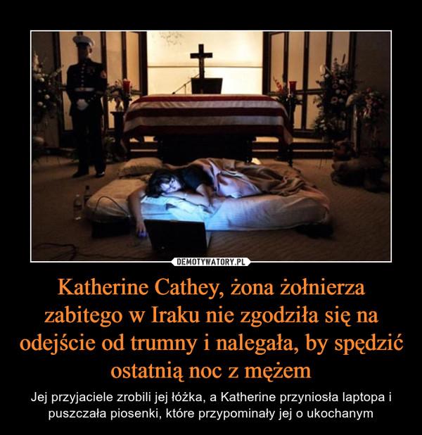 Katherine Cathey, żona żołnierza zabitego w Iraku nie zgodziła się na odejście od trumny i nalegała, by spędzić ostatnią noc z mężem – Jej przyjaciele zrobili jej łóżka, a Katherine przyniosła laptopa i puszczała piosenki, które przypominały jej o ukochanym