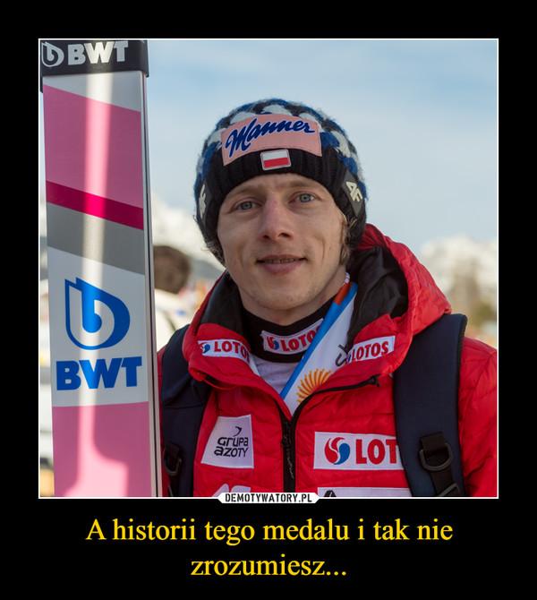 A historii tego medalu i tak nie zrozumiesz... –