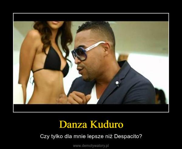 Danza Kuduro – Czy tylko dla mnie lepsze niż Despacito?
