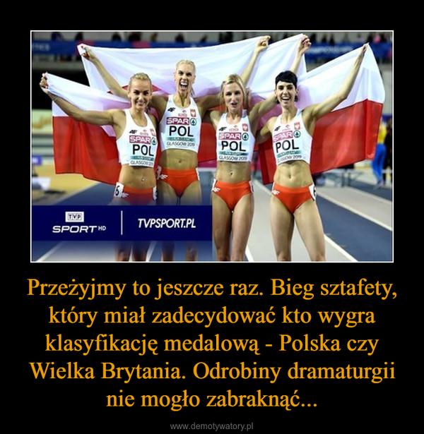 Przeżyjmy to jeszcze raz. Bieg sztafety, który miał zadecydować kto wygra klasyfikację medalową - Polska czy Wielka Brytania. Odrobiny dramaturgii nie mogło zabraknąć... –