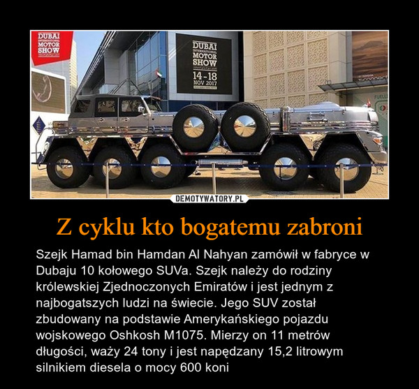 Z cyklu kto bogatemu zabroni – Szejk Hamad bin Hamdan Al Nahyan zamówił w fabryce w Dubaju 10 kołowego SUVa. Szejk należy do rodziny królewskiej Zjednoczonych Emiratów i jest jednym z najbogatszych ludzi na świecie. Jego SUV został zbudowany na podstawie Amerykańskiego pojazdu wojskowego Oshkosh M1075. Mierzy on 11 metrów długości, waży 24 tony i jest napędzany 15,2 litrowym silnikiem diesela o mocy 600 koni