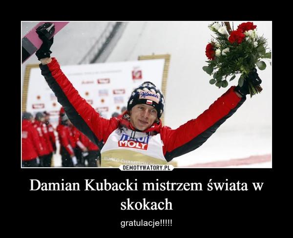 Damian Kubacki mistrzem świata w skokach – gratulacje!!!!!
