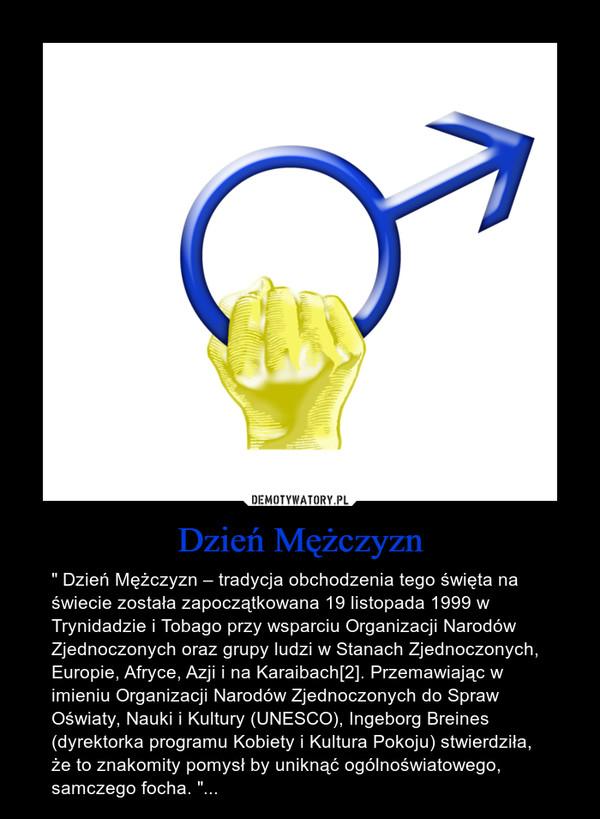 """Dzień Mężczyzn – """" Dzień Mężczyzn – tradycja obchodzenia tego święta na świecie została zapoczątkowana 19 listopada 1999 w Trynidadzie i Tobago przy wsparciu Organizacji Narodów Zjednoczonych oraz grupy ludzi w Stanach Zjednoczonych, Europie, Afryce, Azji i na Karaibach[2]. Przemawiając w imieniu Organizacji Narodów Zjednoczonych do Spraw Oświaty, Nauki i Kultury (UNESCO), Ingeborg Breines (dyrektorka programu Kobiety i Kultura Pokoju) stwierdziła, że to znakomity pomysł by uniknąć ogólnoświatowego, samczego focha. """"..."""