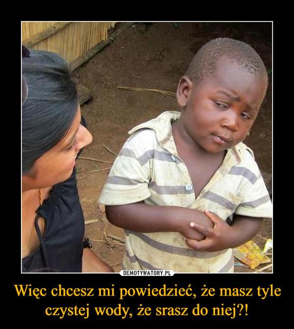 Więc chcesz mi powiedzieć, że masz tyle czystej wody, że srasz do niej?! –
