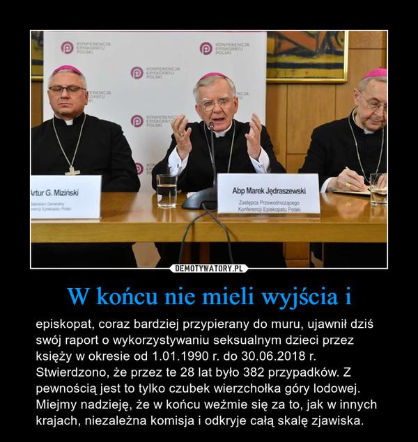 W końcu nie mieli wyjścia i – episkopat, coraz bardziej przypierany do muru, ujawnił dziś swój raport o wykorzystywaniu seksualnym dzieci przez księży w okresie od 1.01.1990 r. do 30.06.2018 r. Stwierdzono, że przez te 28 lat było 382 przypadków. Z pewnością jest to tylko czubek wierzchołka góry lodowej. Miejmy nadzieję, że w końcu weźmie się za to, jak w innych krajach, niezależna komisja i odkryje całą skalę zjawiska.