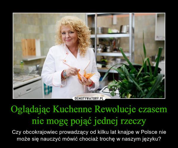 Oglądając Kuchenne Rewolucje czasem nie mogę pojąć jednej rzeczy – Czy obcokrajowiec prowadzący od kilku lat knajpe w Polsce nie może się nauczyć mówić chociaż trochę w naszym języku?